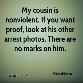 Michael Barnes  - My cousin is nonviolent. If you want proof, look at his other arrest photos. There are no marks on him.