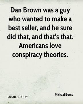 Michael Burns  - Dan Brown was a guy who wanted to make a best seller, and he sure did that, and that's that. Americans love conspiracy theories.