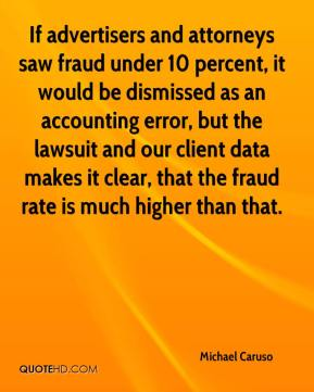 Michael Caruso  - If advertisers and attorneys saw fraud under 10 percent, it would be dismissed as an accounting error, but the lawsuit and our client data makes it clear, that the fraud rate is much higher than that.