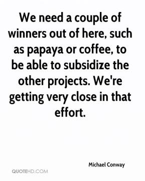 Michael Conway  - We need a couple of winners out of here, such as papaya or coffee, to be able to subsidize the other projects. We're getting very close in that effort.