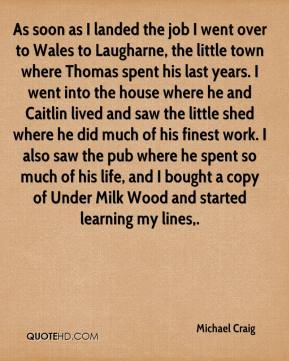 As soon as I landed the job I went over to Wales to Laugharne, the little town where Thomas spent his last years. I went into the house where he and Caitlin lived and saw the little shed where he did much of his finest work. I also saw the pub where he spent so much of his life, and I bought a copy of Under Milk Wood and started learning my lines.