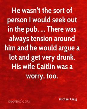He wasn't the sort of person I would seek out in the pub, ... There was always tension around him and he would argue a lot and get very drunk. His wife Caitlin was a worry, too.