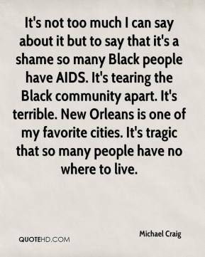 It's not too much I can say about it but to say that it's a shame so many Black people have AIDS. It's tearing the Black community apart. It's terrible. New Orleans is one of my favorite cities. It's tragic that so many people have no where to live.