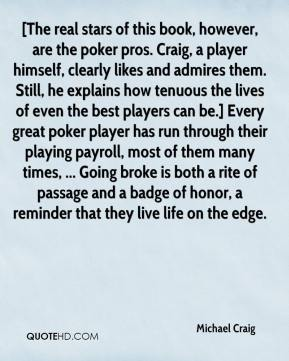 [The real stars of this book, however, are the poker pros. Craig, a player himself, clearly likes and admires them. Still, he explains how tenuous the lives of even the best players can be.] Every great poker player has run through their playing payroll, most of them many times, ... Going broke is both a rite of passage and a badge of honor, a reminder that they live life on the edge.