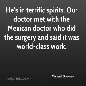 Michael Downey  - He's in terrific spirits. Our doctor met with the Mexican doctor who did the surgery and said it was world-class work.