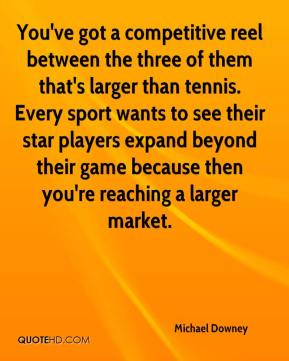 Michael Downey  - You've got a competitive reel between the three of them that's larger than tennis. Every sport wants to see their star players expand beyond their game because then you're reaching a larger market.