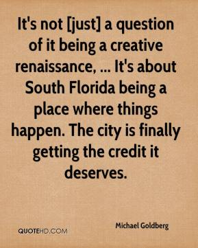 It's not [just] a question of it being a creative renaissance, ... It's about South Florida being a place where things happen. The city is finally getting the credit it deserves.