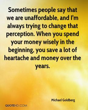 Sometimes people say that we are unaffordable, and I'm always trying to change that perception. When you spend your money wisely in the beginning, you save a lot of heartache and money over the years.