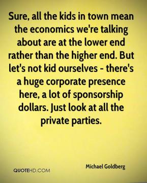 Michael Goldberg  - Sure, all the kids in town mean the economics we're talking about are at the lower end rather than the higher end. But let's not kid ourselves - there's a huge corporate presence here, a lot of sponsorship dollars. Just look at all the private parties.