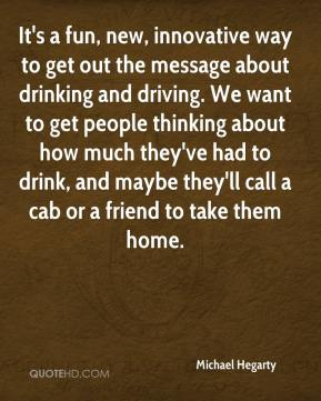 It's a fun, new, innovative way to get out the message about drinking and driving. We want to get people thinking about how much they've had to drink, and maybe they'll call a cab or a friend to take them home.