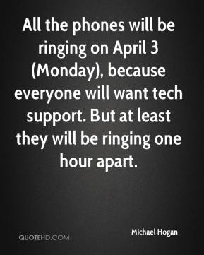 Michael Hogan  - All the phones will be ringing on April 3 (Monday), because everyone will want tech support. But at least they will be ringing one hour apart.