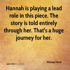 Michael Hurst  - Hannah is playing a lead role in this piece. The story is told entirely through her. That's a huge journey for her.