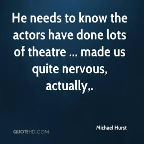 Michael Hurst  - He needs to know the actors have done lots of theatre ... made us quite nervous, actually.
