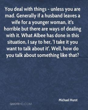 Michael Hurst  - You deal with things - unless you are mad. Generally if a husband leaves a wife for a younger woman, it's horrible but there are ways of dealing with it. What Albee has done in this situation, I say to her, 'I take it you want to talk about it'. Well, how do you talk about something like that?