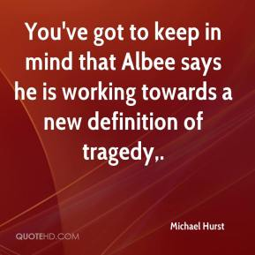 Michael Hurst  - You've got to keep in mind that Albee says he is working towards a new definition of tragedy.