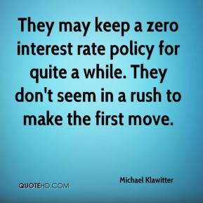 Michael Klawitter  - They may keep a zero interest rate policy for quite a while. They don't seem in a rush to make the first move.