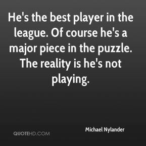 Michael Nylander  - He's the best player in the league. Of course he's a major piece in the puzzle. The reality is he's not playing.