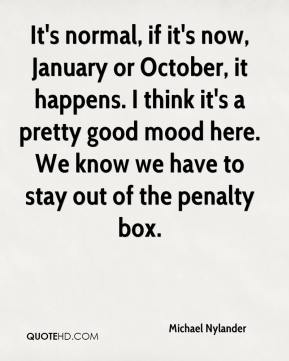 Michael Nylander  - It's normal, if it's now, January or October, it happens. I think it's a pretty good mood here. We know we have to stay out of the penalty box.