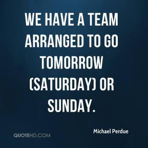 Michael Perdue  - We have a team arranged to go tomorrow (Saturday) or Sunday.