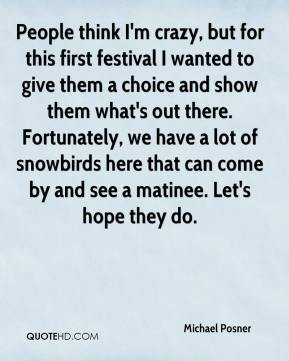 Michael Posner  - People think I'm crazy, but for this first festival I wanted to give them a choice and show them what's out there. Fortunately, we have a lot of snowbirds here that can come by and see a matinee. Let's hope they do.