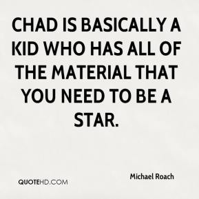 Michael Roach  - Chad is basically a kid who has all of the material that you need to be a star.
