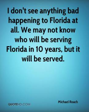 Michael Roach  - I don't see anything bad happening to Florida at all. We may not know who will be serving Florida in 10 years, but it will be served.