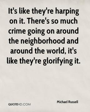 Michael Russell  - It's like they're harping on it. There's so much crime going on around the neighborhood and around the world, it's like they're glorifying it.