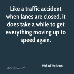 Michael Workman  - Like a traffic accident when lanes are closed, it does take a while to get everything moving up to speed again.