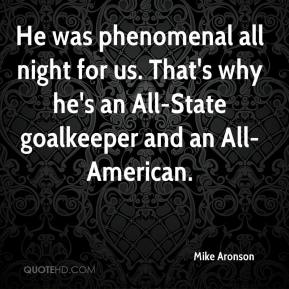 Mike Aronson  - He was phenomenal all night for us. That's why he's an All-State goalkeeper and an All-American.