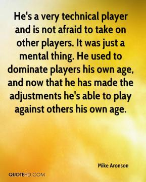 Mike Aronson  - He's a very technical player and is not afraid to take on other players. It was just a mental thing. He used to dominate players his own age, and now that he has made the adjustments he's able to play against others his own age.