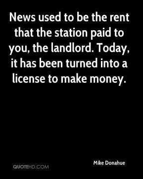Mike Donahue  - News used to be the rent that the station paid to you, the landlord. Today, it has been turned into a license to make money.