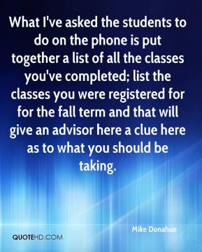 Mike Donahue  - What I've asked the students to do on the phone is put together a list of all the classes you've completed; list the classes you were registered for for the fall term and that will give an advisor here a clue here as to what you should be taking.