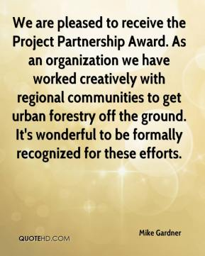 Mike Gardner  - We are pleased to receive the Project Partnership Award. As an organization we have worked creatively with regional communities to get urban forestry off the ground. It's wonderful to be formally recognized for these efforts.