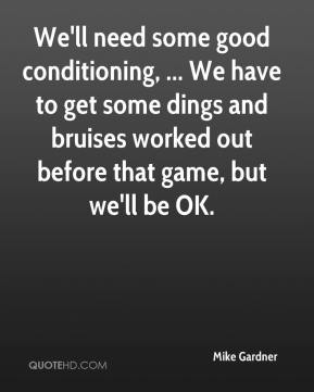Mike Gardner  - We'll need some good conditioning, ... We have to get some dings and bruises worked out before that game, but we'll be OK.