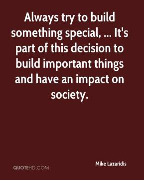 Always try to build something special, ... It's part of this decision to build important things and have an impact on society.