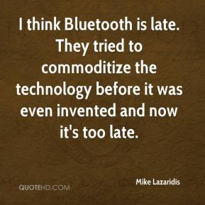 I think Bluetooth is late. They tried to commoditize the technology before it was even invented and now it's too late.