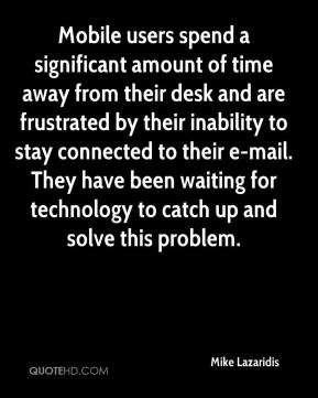 Mike Lazaridis  - Mobile users spend a significant amount of time away from their desk and are frustrated by their inability to stay connected to their e-mail. They have been waiting for technology to catch up and solve this problem.