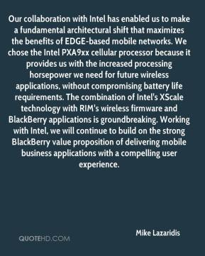 Our collaboration with Intel has enabled us to make a fundamental architectural shift that maximizes the benefits of EDGE-based mobile networks. We chose the Intel PXA9xx cellular processor because it provides us with the increased processing horsepower we need for future wireless applications, without compromising battery life requirements. The combination of Intel's XScale technology with RIM's wireless firmware and BlackBerry applications is groundbreaking. Working with Intel, we will continue to build on the strong BlackBerry value proposition of delivering mobile business applications with a compelling user experience.