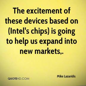 The excitement of these devices based on (Intel's chips) is going to help us expand into new markets.