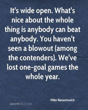 Mike Nanartowich  - It's wide open. What's nice about the whole thing is anybody can beat anybody. You haven't seen a blowout (among the contenders). We've lost one-goal games the whole year.