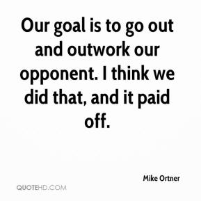 Mike Ortner  - Our goal is to go out and outwork our opponent. I think we did that, and it paid off.