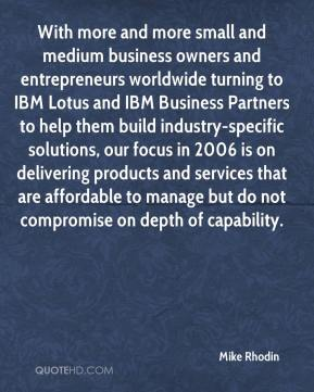 Mike Rhodin  - With more and more small and medium business owners and entrepreneurs worldwide turning to IBM Lotus and IBM Business Partners to help them build industry-specific solutions, our focus in 2006 is on delivering products and services that are affordable to manage but do not compromise on depth of capability.