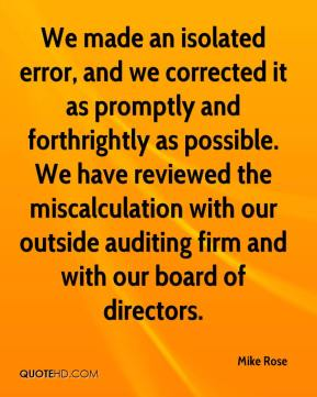 Mike Rose  - We made an isolated error, and we corrected it as promptly and forthrightly as possible. We have reviewed the miscalculation with our outside auditing firm and with our board of directors.