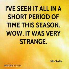 Mike Szabo  - I've seen it all in a short period of time this season. Wow. It was very strange.