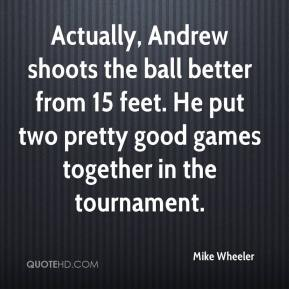 Mike Wheeler  - Actually, Andrew shoots the ball better from 15 feet. He put two pretty good games together in the tournament.