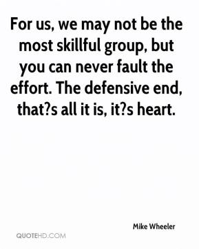 Mike Wheeler  - For us, we may not be the most skillful group, but you can never fault the effort. The defensive end, that?s all it is, it?s heart.