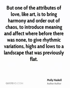 Molly Haskell  - But one of the attributes of love, like art, is to bring harmony and order out of chaos, to introduce meaning and affect where before there was none, to give rhythmic variations, highs and lows to a landscape that was previously flat.