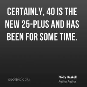 Certainly, 40 is the new 25-plus and has been for some time.