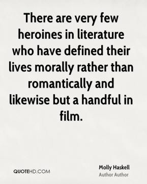 There are very few heroines in literature who have defined their lives morally rather than romantically and likewise but a handful in film.