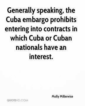 Molly Millerwise  - Generally speaking, the Cuba embargo prohibits entering into contracts in which Cuba or Cuban nationals have an interest.